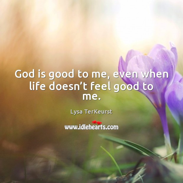 God is good to me, even when life doesn't feel good to me. Lysa TerKeurst Picture Quote
