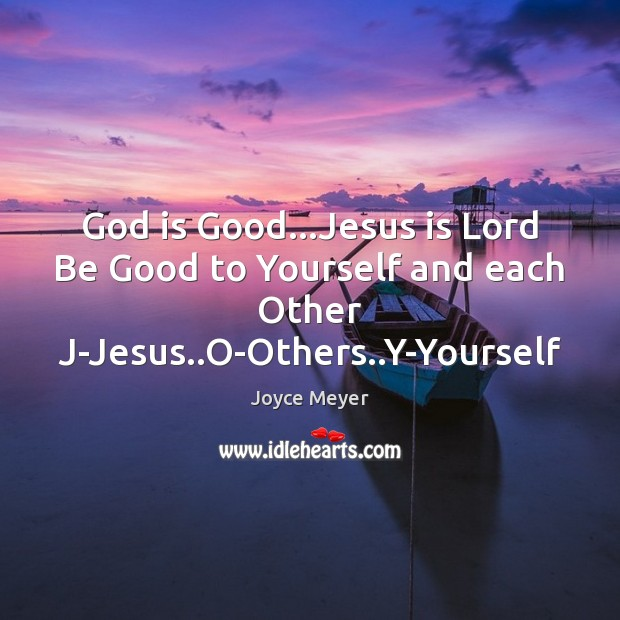 God is Good…Jesus is Lord Be Good to Yourself and each God is Good Quotes Image