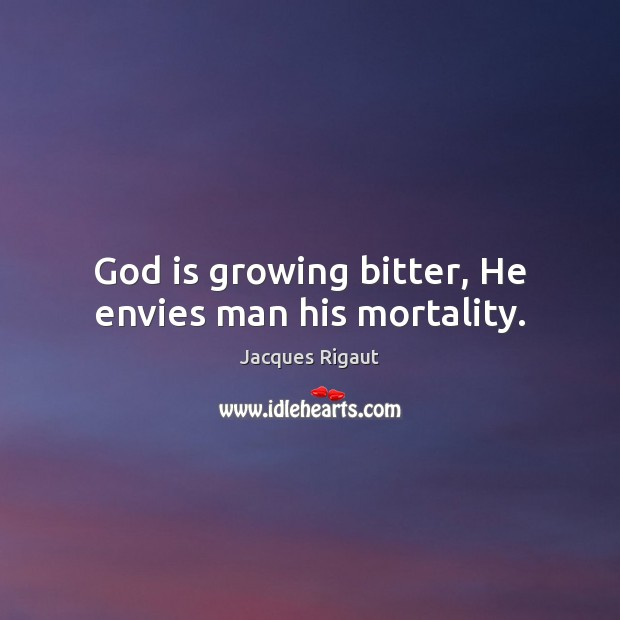 God is growing bitter, He envies man his mortality. Image