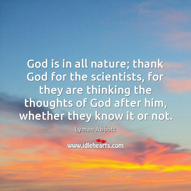God is in all nature; thank God for the scientists, for they Image