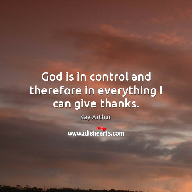 God is in control and therefore in everything I can give thanks. Kay Arthur Picture Quote