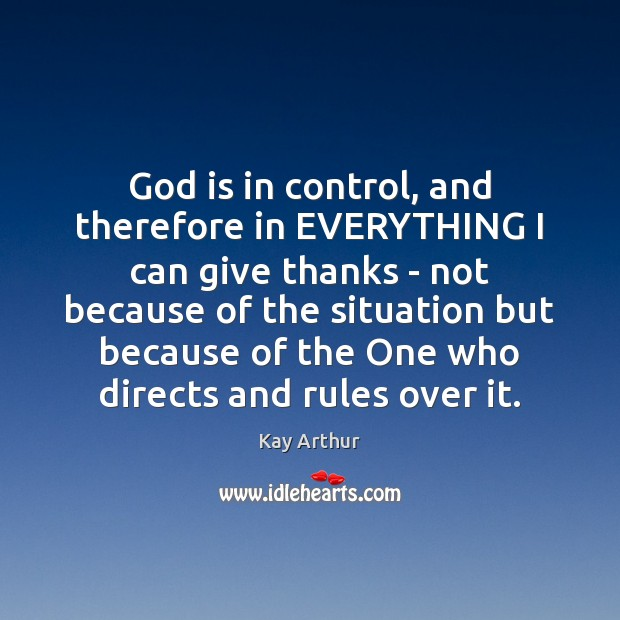 God is in control, and therefore in EVERYTHING I can give thanks Kay Arthur Picture Quote