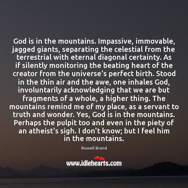 God is in the mountains. Impassive, immovable, jagged giants, separating the celestial Image