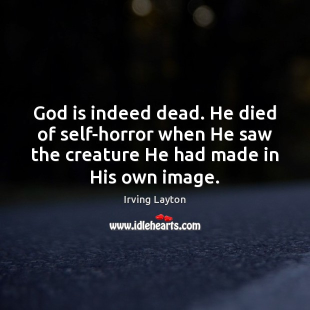God is indeed dead. He died of self-horror when He saw the Image