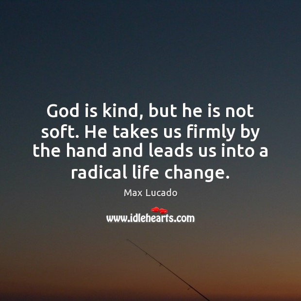 Image, God is kind, but he is not soft. He takes us firmly