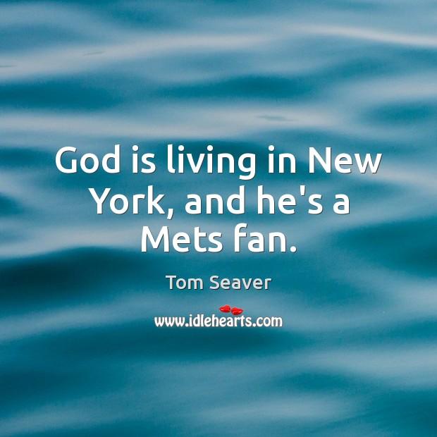 God is living in New York, and he's a Mets fan. Tom Seaver Picture Quote