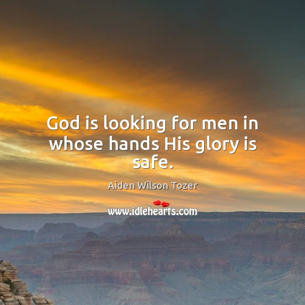 God is looking for men in whose hands His glory is safe. Aiden Wilson Tozer Picture Quote