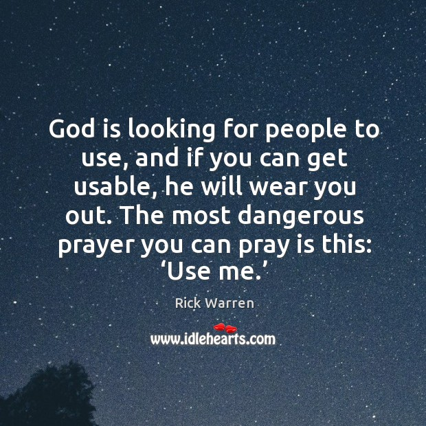 God is looking for people to use, and if you can get usable, he will wear you out. Image