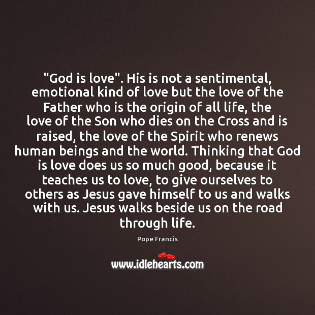 """God is love"". His is not a sentimental, emotional kind of love Pope Francis Picture Quote"