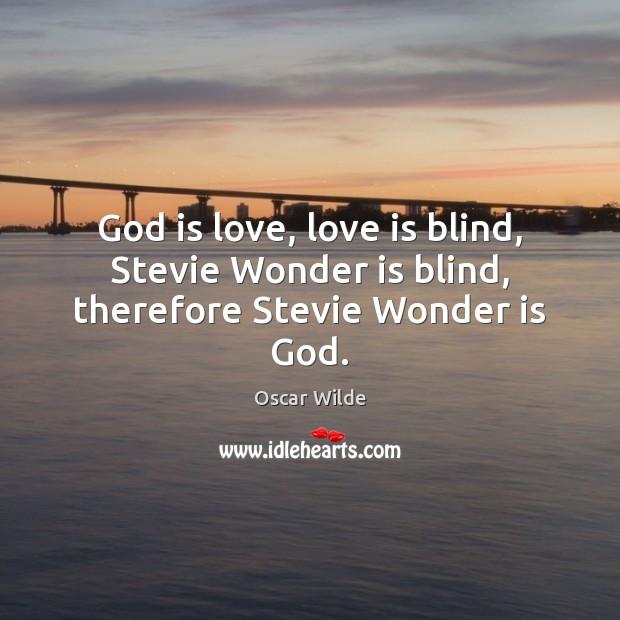 Image, God is love, love is blind, Stevie Wonder is blind, therefore Stevie Wonder is God.