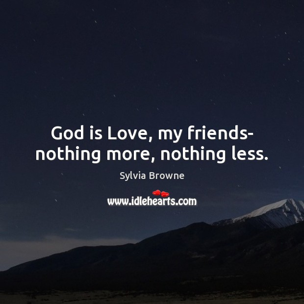 Image, God is love, my friends- nothing more, nothing less.