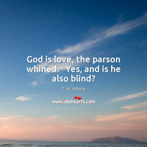 God is love, the parson whined.   Yes, and is he also blind? Image