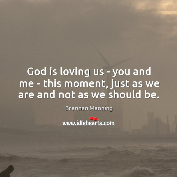 God is loving us – you and me – this moment, just as we are and not as we should be. Image