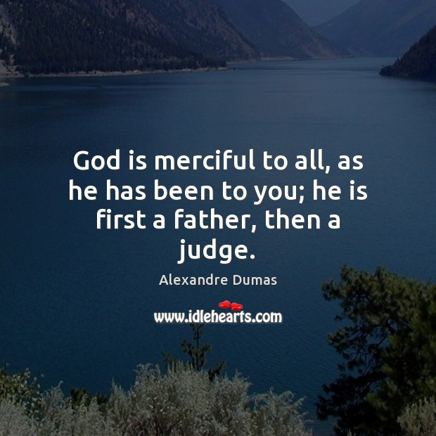Image, God is merciful to all, as he has been to you; he is first a father, then a judge.