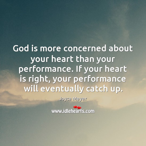 God is more concerned about your heart than your performance. If your Joyce Meyer Picture Quote