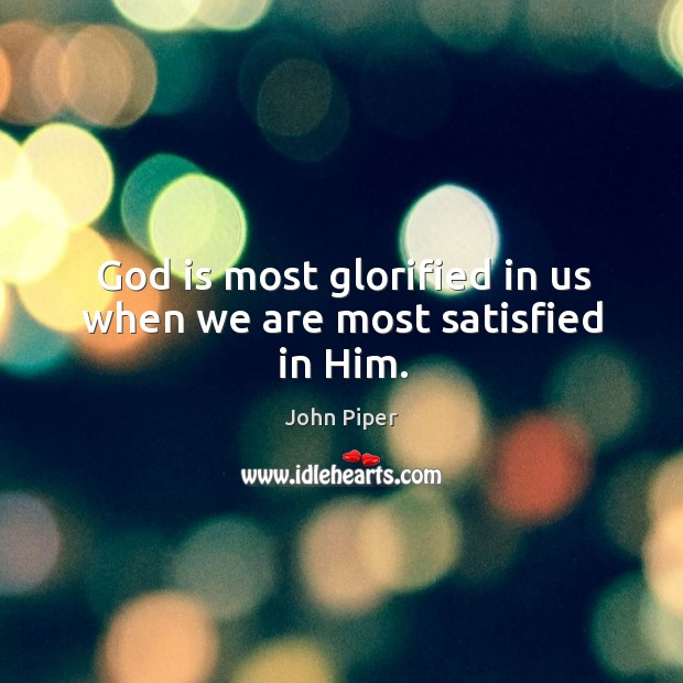 Image, God is most glorified in us when we are most satisfied in him.