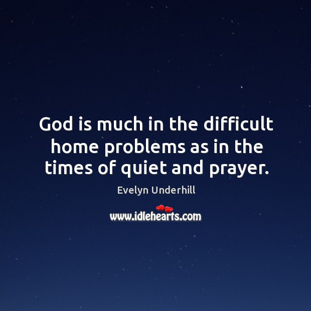 God is much in the difficult home problems as in the times of quiet and prayer. Image