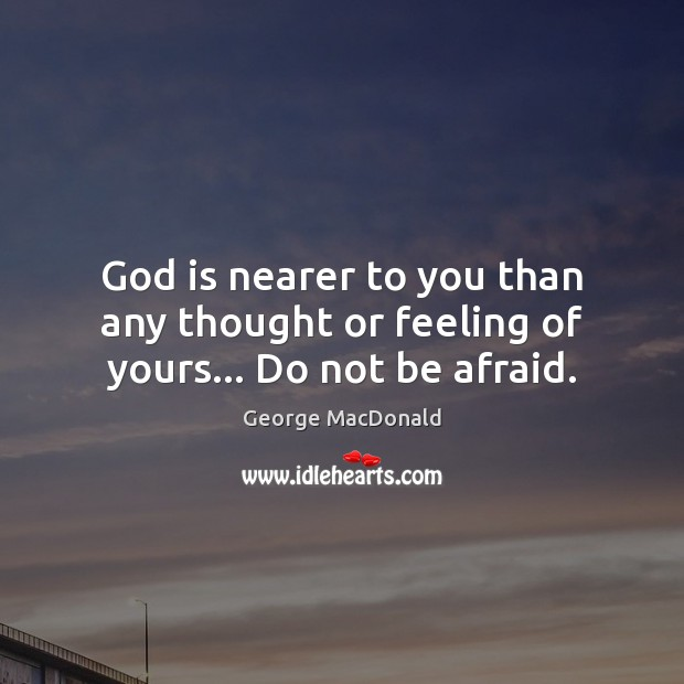 God is nearer to you than any thought or feeling of yours… Do not be afraid. George MacDonald Picture Quote