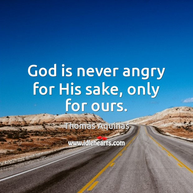 God is never angry for His sake, only for ours. Thomas Aquinas Picture Quote