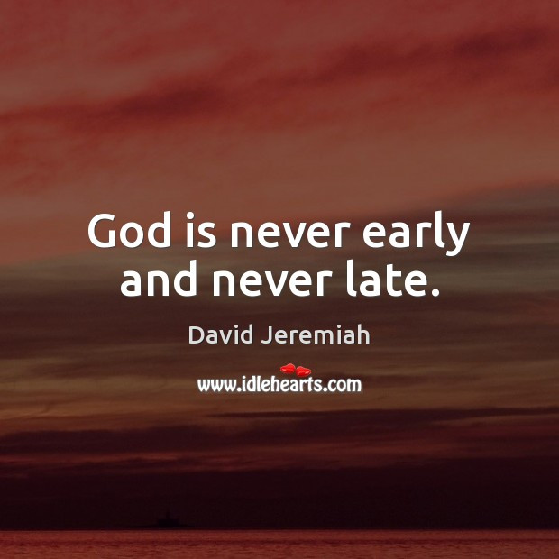 God is never early and never late. David Jeremiah Picture Quote