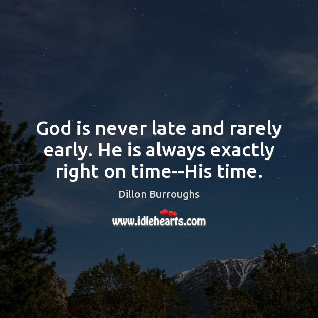 Image, God is never late and rarely early. He is always exactly right on time–His time.