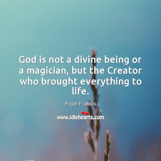 God is not a divine being or a magician, but the Creator who brought everything to life. Image