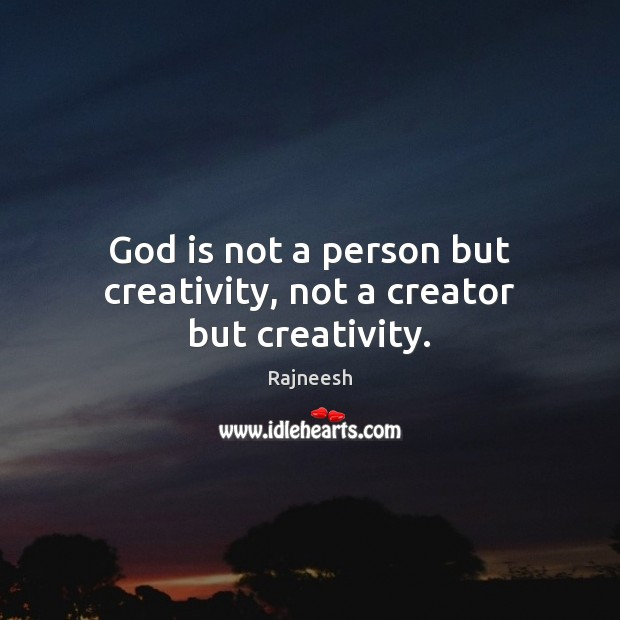 God is not a person but creativity, not a creator but creativity. Rajneesh Picture Quote