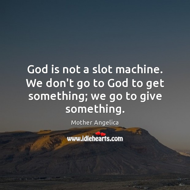 God is not a slot machine. We don't go to God to get something; we go to give something. Mother Angelica Picture Quote