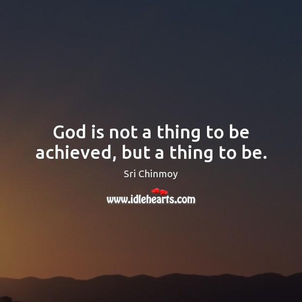 God is not a thing to be achieved, but a thing to be. Sri Chinmoy Picture Quote