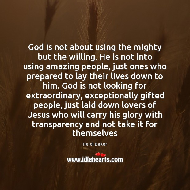 Image, God is not about using the mighty but the willing. He is