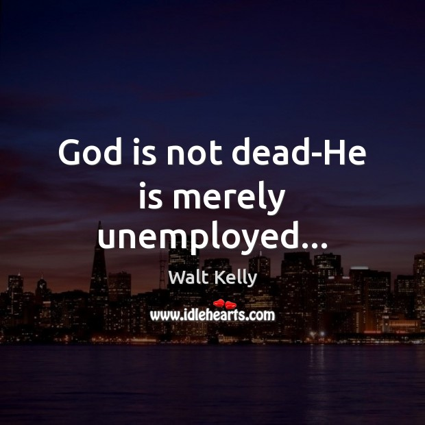 God is not dead-He is merely unemployed… Walt Kelly Picture Quote
