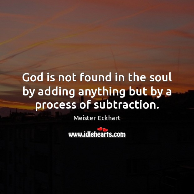 God is not found in the soul by adding anything but by a process of subtraction. Image