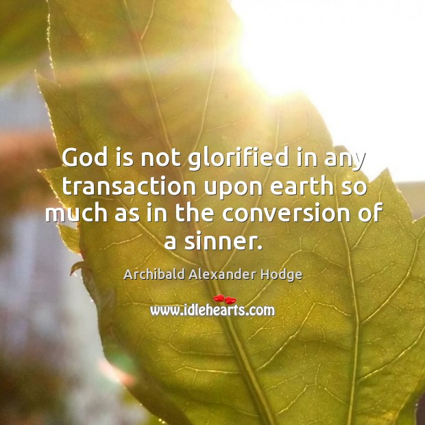 Image, God is not glorified in any transaction upon earth so much as in the conversion of a sinner.