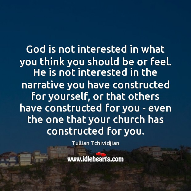 God is not interested in what you think you should be or Tullian Tchividjian Picture Quote