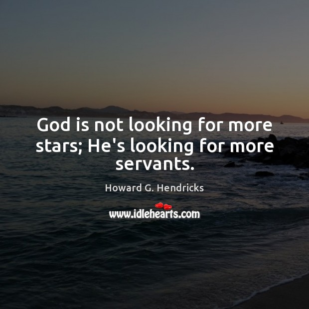 God is not looking for more stars; He's looking for more servants. Howard G. Hendricks Picture Quote