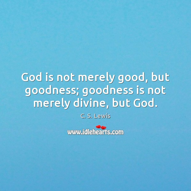 Image, God is not merely good, but goodness; goodness is not merely divine, but God.