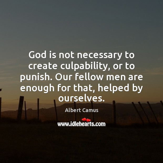God is not necessary to create culpability, or to punish. Our fellow Albert Camus Picture Quote