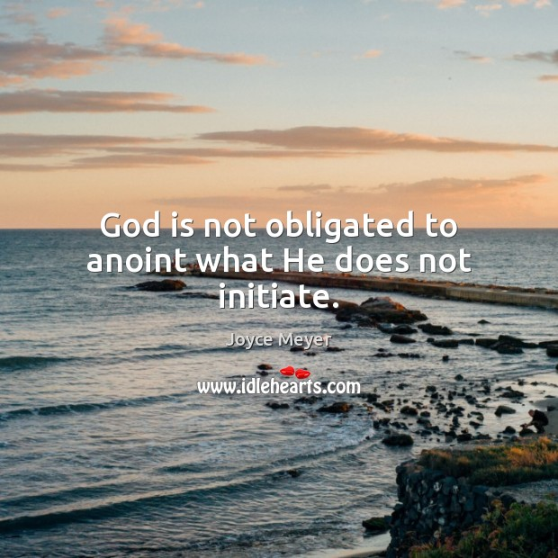 Image, God is not obligated to anoint what He does not initiate.