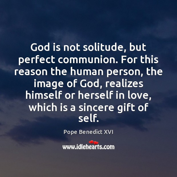 God is not solitude, but perfect communion. For this reason the human Pope Benedict XVI Picture Quote
