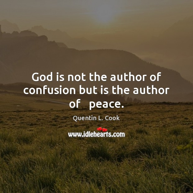 God is not the author of confusion but is the author of   peace. Quentin L. Cook Picture Quote