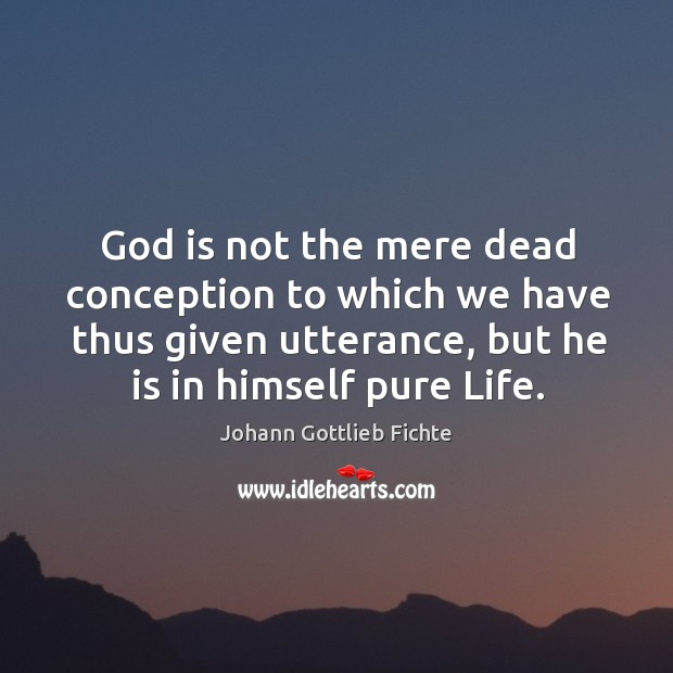 God is not the mere dead conception to which we have thus given utterance, but he is in himself pure life. Image
