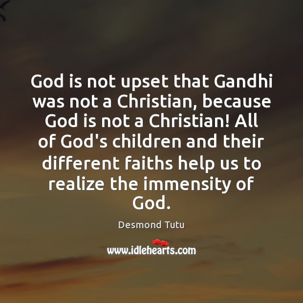 God is not upset that Gandhi was not a Christian, because God Desmond Tutu Picture Quote