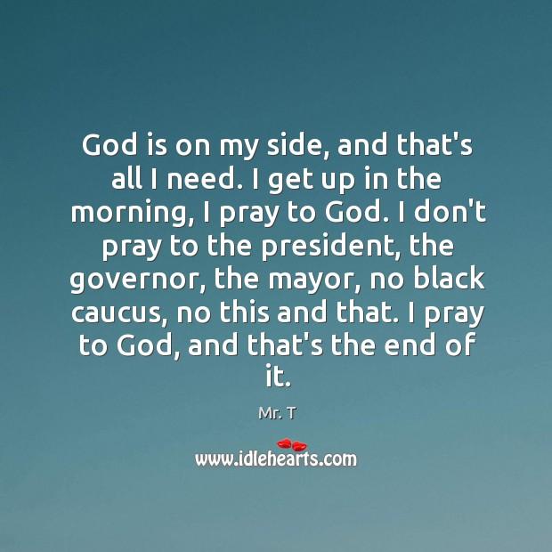 God is on my side, and that's all I need. I get Image