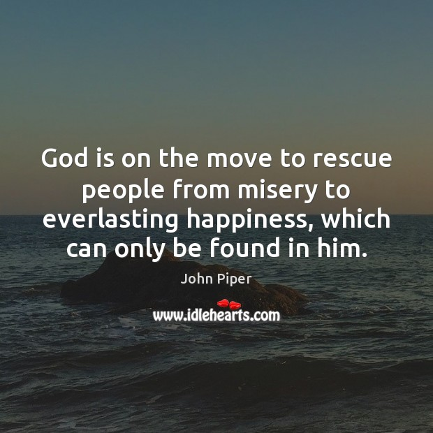 God is on the move to rescue people from misery to everlasting John Piper Picture Quote