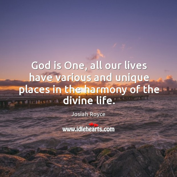 God is one, all our lives have various and unique places in the harmony of the divine life. Josiah Royce Picture Quote
