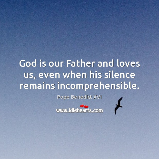 Image, God is our Father and loves us, even when his silence remains incomprehensible.