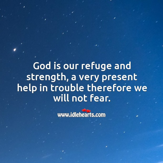 God is our refuge and strength, a very present help in trouble therefore we will not fear. Image