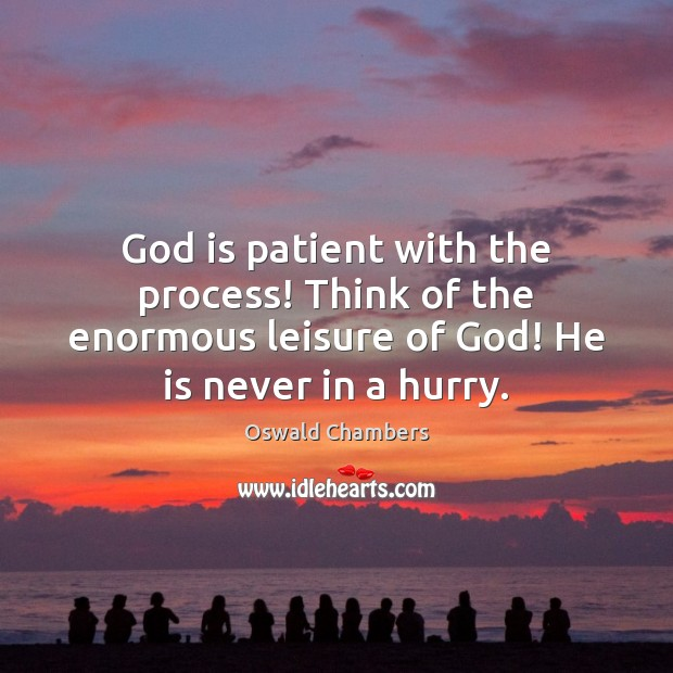 God is patient with the process! Think of the enormous leisure of Oswald Chambers Picture Quote