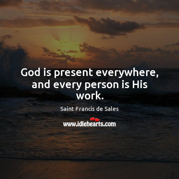 God is present everywhere, and every person is His work. Saint Francis de Sales Picture Quote