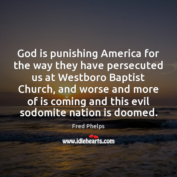 God is punishing America for the way they have persecuted us at Fred Phelps Picture Quote